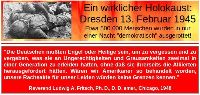 Légende : Les 13, 14 et 15 février 1945, ont été exterminées « démocratiquement » près d'un demi-million de personnes. « Les Allemands doivent être des anges ou des saints pour oublier et pardonner les injustices et cruautés qu'ils ont dû endurées par deux fois en une génération, que sans qu'il y ait eu de leur part la moindre provocation à l'égard des Alliés. Si nous, les Américains, avions été traités de la sorte, nos actes de vengeance n'auraient pas connu de limites. » Révérend Ludwig A. Fritsch, docteur en philosophie, théologien et historien, Chicago, 1947.