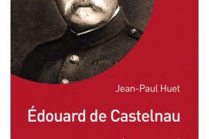 Edouard de Castelnau, l'artisan de la victoire (Jean-Paul Huet)